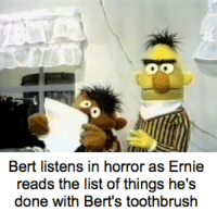 Horror, List, and List Of: Bert listens in horror as Ernie  reads the list of things he's  done with Bert's toothbrush