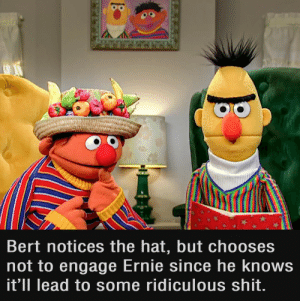 The Hat: Bert notices the hat, but chooses  not to engage Ernie since he knows  it'll lead to some ridiculous shit.