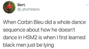 Black men aint shit part 752: Bert  @_shxrtstack  When Corbin Bleu did a whole dance  sequence about how he doesn't  dance in HSM2 is when I first learned  black men just be lying Black men aint shit part 752