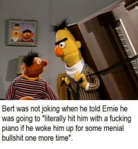"Fucking, Piano, and Time: Bert was not ioking when he told Ernie he  was going to ""literally hit him with a fucking  piano if he woke him up for some menial  bullshit one more time"""