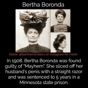 """Instagram, Memes, and Prison: Bertha Boronda  TOItFE  o FEMnLE  HEM  follow: @fearthemonster.s on instagram for more!  In 1908, Bertha Boronda was found  guilty of """"Mayhem. She sliced off her  husband's penis with a straight razor  and was sentenced to 5 years in a  Minnesota state prison. Oh hell no -Fer . . @fearthemonster.s"""