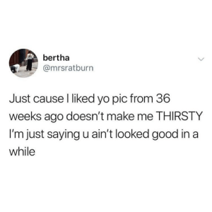 I am SCREAMING at this 😂😂😂😂 (mrsratburn via @basicbetchproblem): bertha  @mrsratburn  Just cause l liked yo pic from 36  weeks ago doesn't make me THIRSTY  I'm just saying u ain't looked good in a  while I am SCREAMING at this 😂😂😂😂 (mrsratburn via @basicbetchproblem)