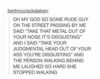 "Memes, Oh My God, and Rude: bertmccrackalaken:  OH MY GOD SO SOME RUDE GUY  ON THE STREET PASSING BY ME  SAID ""TAKE THAT METAL OUT OF  YOUR NOSE IT'S DISGUSTING'  AND I SAID ""TAKE YOUR  JUDGMENTAL HEAD OUT OF YOUR  ASS YOU'RE DISGUSTING"" AND  THE PERSON WALKING BEHIND  ME LAUGHED SO HARD SHE  STOPPED WALKING YOU'RE DISGUSTING"
