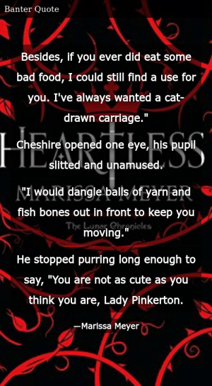 """SIZZLE: Besides, if you ever did eat some bad food, I could still find a use for you. I've always wanted a cat-drawn carriage."""" Cheshire opened one eye, his pupil slitted and unamused. """"I would dangle balls of yarn and fish bones out in front to keep you moving."""" He stopped purring long enough to say, """"You are not as cute as you think you are, Lady Pinkerton."""