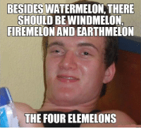 Can't argue with this logic: BESIDES  WATERMELON, THERE  SHOULD BEWINDMELON  FIREMELON AND EARTHMELON  THE FOURELEMELONS Can't argue with this logic
