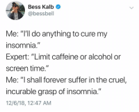 """Twitter, Alcohol, and Forever: Bess Kalb  @bessbell  Me: 111,11 do anything to cure my  nsomnia  Expert: """"Limit caffeine or alcohol or  screen time.""""  Me: """"I shall forever suffer in the cruel,  incurable grasp of insomnia.""""  12/6/18, 12:47 AM I mean what can you do 💁🏼♀️ (twitter: @bessbell)"""