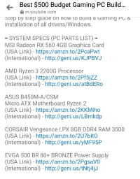 Windows, youtube.com, and Best: Best $500 Budget Gaming PC Build  m.youtube.com  Step by step guide on now to buiid a Garming Pc&  installation of all drivers/Windows  SYSTEM SPECS (PC PARTS LIST)  MSI Radeon RX 560 4GB Graphics Card  (USA Link) - https://amzn.to/2PcaPwt  (International) - http://geni.us/KJPBVJ  AMD Ryzen 3 2200G Processor  (USA Link) - https://amzn.to/2Pf5jZZ  (International) - http://geni.us/atBdERo  ASUS B450M-A/CSM  Micro ATX Motherboard Ryzen 2  (USA Link) - https://amzn.to/2KKMiho  (International) - http://geni.us/LBmkdp  CORSAIR Vengeance LPX 8GB DDR4 RAM 3000  (USA Link) - https://amzn.to/2U7bltO  (International) - http://geni.us/yMF95P  EVGA 500 BR 80+ BRONZE Power Supply  (USA Link) - https://amzn.to/2PgsaVO  (International) - http://geni.us/tNtj4jJ