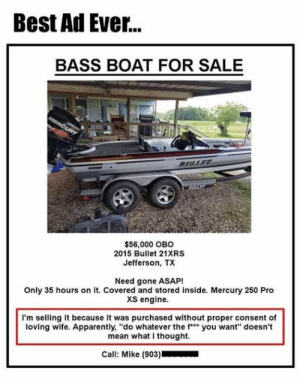 "arr: Best Ad Ever...  BASS BOAT FOR SALE  arr  $56,000 OBO  2015 Bullet 21XRS  Jefferson, TX  Need gone ASAP!  Only 35 hours on it. Covered and stored inside. Mercury 250 Pro  xs engine.  I'm selling it because it was purchased without proper consent of  loving wife. Apparently, ""do whatever the f"" you want"" doesn't  mean what I thought.  Call: Mike (903)"