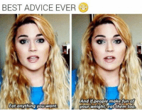 Advice, Best, and Them: BEST ADVICE EVER  Eat anything you want  your Welghtieat them to0 <p>Excellent Advice.</p>