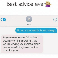 Advice, Crying, and Fall: Best advice ever  Mom  it hurts too much, i can't sleep  Any man who can fall asleep  soundly while knowing that  you're crying yourself to sleep  because of him, is never the  man for you Truee 🙌🙌🙌😊😊😊 🔥 Follow Us 👉 @latinoswithattitude 🔥 latinosbelike latinasbelike latinoproblems mexicansbelike mexican mexicanproblems hispanicsbelike hispanic hispanicproblems latina latinas latino latinos hispanicsbelike