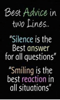 """Best Reaction: Best Advice in  two Lines.  """"Silence is the  Best answer  for all questions""""  """"Smiling is the  best reaction in  all situations"""""""