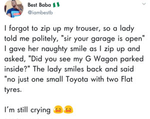 "Bad, Crying, and Dank: Best Baba  @iambestb  I forgot to zip up my trouser, so a lady  told me politely, ""sir your garage is open""  I gave her  asked, ""Did you see my G Wagon parked  inside?"" The lady smiles back and said  ""no just one small Toyota with two Flat  yres.  naughty smile as I zip up and  I'm still crying He got what he deserved by BAD_BRID MORE MEMES"