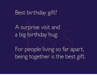 Best birthday gift?  A surprise visit and  a big birthday hug.  For people living so far apart,  being together is the best gift.