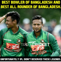 Memes, Troll, and Best: BEST BOWLER OF BANGLADESH AND  BEST ALL ROUNDER OF BANGLADESH.  TROLL CRI  UNFORTUNATELY IPL DIDN'T DESERVED THESE LEGENDS. IPL doesn't deserve the Best In The World guys. But But Best League 😏  <RAVEN>