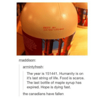 Food, Life, and Tumblr: BEST BY  10 02/151441  naddison:  armintyfresh:  The year is 151441. Humanity is on  it's last string of life. Food is scarce.  The last bottle of maple syrup has  expired. Hope is dying fast.  the canadians have fallen @gabilucchettii