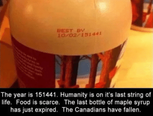 Food, Life, and Best: BEST BY  10 02 151441  The year is 151441. Humanity is on it's last string of  life. Food is scarce. The last bottle of maple syrup  has just expired. The Canadians have fallen. me_irl