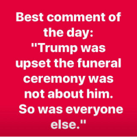 "Twitter, Best, and Trump: Best comment of  the day:  ""Trump was  upset the funeral  ceremony was  not about him.  So was everyone  else."" Lovely 😊. Like my posts?  Check out the ad links or follow www.twitter.com/BiteHate and I follow back"
