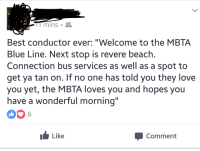 """<p>My friend had a wholesome subway conductor today. via /r/wholesomememes <a href=""""http://ift.tt/2uhBnp7"""">http://ift.tt/2uhBnp7</a></p>: Best conductor ever: """"Welcome to the MBTA  Blue Line. Next stop is revere beach  Connection bus services as well as a spot to  get ya tan on. If no one has told you they love  you yet, the MBTA loves you and hopes you  have a wonderful morning  1I  Like  Comment <p>My friend had a wholesome subway conductor today. via /r/wholesomememes <a href=""""http://ift.tt/2uhBnp7"""">http://ift.tt/2uhBnp7</a></p>"""