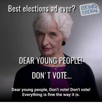 (W) Dear Young People!   DON'T VOTE!          Signed: Old People. #GOTV: www.knockthe.vote: Best elections ad ever? BEIN  LBERAL  DEAR YOUNG PEOPLE  DON'T VOTE  Dear young people, Don't vote! Don't vote!  Everything is fine the way it is. (W) Dear Young People!   DON'T VOTE!          Signed: Old People. #GOTV: www.knockthe.vote