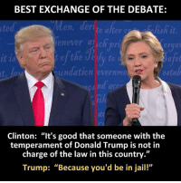 "Donald Trump, Jail, and Memes: BEST EXCHANGE OF THE DEBATE:  erate alter  lish it  en  henever chpri  undation overnme  estab  Clinton: ""It's good that someone with the  temperament of Donald Trump is not in  charge of  the law in this country.""  Trump: ""Because you'd be in jail!"""