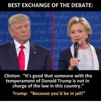 "Donald Trump, Jail, and Memes: BEST EXCHANGE OF THE DEBATE:  it  erate alter c  en  henever alichpri  it is  undation evernme  estab  Clinton: ""It's good that someone with the  temperament of Donald Trump is not in  charge of the law in this country.""  Trump: ""Because you'd be in jail!"" SO VERY TRUE! Sent by David, a supporter."