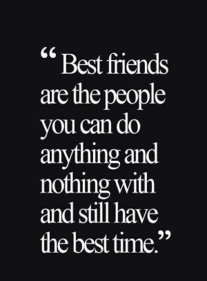 "Best, Time, and Can: ""Best fiiends  are the people  you can do  anything and  nothing with  and still have  the best time"""