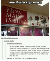"tag someone who's a 9 atm. i love roses sm. ima try to force someone to buy me one: Best florist sign ever..  MAD  IS SHE2  A.  fresh  babyletyourfantasiesunwind  yersinia-pestis  rli  r:  No but I can just imagine a person bursting through the door  screaming ""I NEED YOUR HELP. IT'S A NINE"" and everyone in the  shop stops and all collectively goes ""Oh shit and the florists start  working frantically while the man/woman just stands there looking  scared as fuck while the other customers are trying to figure out  what they did.  that must be bad if it's a 9 on an alphabetical scale. tag someone who's a 9 atm. i love roses sm. ima try to force someone to buy me one"