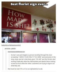 """LOL :D: Best florist sign ever..o  MA  IS SHED  babyletyourfantasiesunwind  stis  ersinia.  merlinsbearditsthedoctor:  No but I can just imagine a person bursting through the door  screaming """"I NEED YOUR HELP IT SA NINE"""" and everyone in the  shop stops and all collectively goes """"On shit"""" and the florists start  working frantically while the ma  just stands there looking  scared as fuck while the other customers are trying to figure out  what they did.  that must be bad if it's a 9 on an alphabetical scale. LOL :D"""