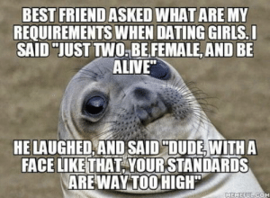 "Alive, Best Friend, and Dating: BEST FRIEND ASKED WHAT ARE MY  REQUIREMENTS WHEN DATING GIRLS.  SAID ""JUST TWO,BE FEMALE, AND BE  ALIVE""  HE LAUGHED AND SAID ""DUDE, WITH A  FACE LIKE THAT YOUR STANDARDS  AREWAY TOOHIGH  MEMEEUL COM omg-humor:No one can roast you like your best friend… Worst thing is, he's almost right"