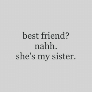 Best Friend, Best, and Friend: best friend?  nahh  she's my sister.