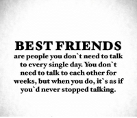 best friends day: BEST FRIENDS  are people you don't need to talk  to every single day. You don't  need to talk to each other for  weeks, but when you do, it s as if  you'd never stopped talking.