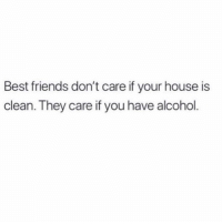 Friends, Alcohol, and Best: Best friends don't care if your house is  clean. They care if you have alcohol What's everyone doing this weekend? @teengirlclub @teengirlclub @teengirlclub