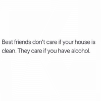 Friends, Memes, and True: Best friends don't care if your house is  clean. They care if you have alcohol True story 🍷 goodgirlwithbadthoughts 💅🏼