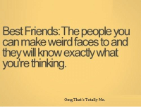 omg face: Best Friends: The people you  can make weird faces to and  they will know exactly what  youre thinking  Omg, That's Totally Me