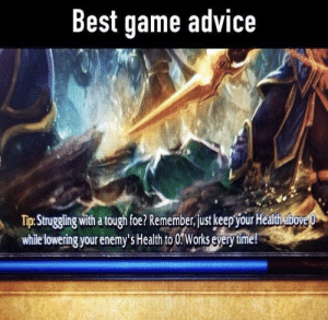 Advice, Fail, and Best: Best game advice  Tip. Struggling with a tough foe? Remember,st keepour Healthabove  while lowering your enemy's Health to 0:Works every time! I am told this is a fail proof strategy