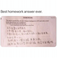 @pubity always has the best memes! 😂😂: Best homework answer ever.  HOMEWORK  Gpubity  You are to assume the role of a Chinese immigrant in 1870 and write a letter  home describing your experiences  Your letter should include the following:  your contributions and experiences in the West  幢不用1鬼e,取只从才8  tkak受重傷,  我們開ㄋㄧ閔小鋪, 브燕不伦 @pubity always has the best memes! 😂😂