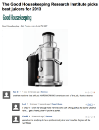 Ken, Obama, and Best: best juicers for 2013  Good Housekeeping  Good Housekeeping- Fri, Feb 22, 2013 6:02 PM EST  Ken M 1 hour 56 minutes ago | Remove  another machine that will put HARDWORKING americans out of the job, thanks obama  Lori 3 minutes 11 seconds ago | Report Abuse  I knew if I went far enough here l'd find some jerk who just has to blame Obama!  ldiot... get a hand juicer if you're a purist.  Ken M59 seconds ago | Remove  grandson is studying to be a professional juicer and now his degree will be  worthless