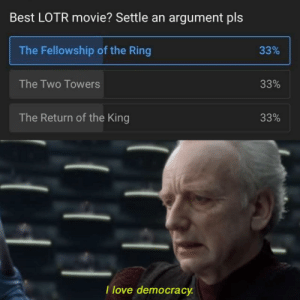Perfectly balanced, as all things should be: Best LOTR movie? Settle an argument pls  The Fellowship of the Ring  33%  The Two Towers  33%  The Return of the King  33%  I love democracy Perfectly balanced, as all things should be
