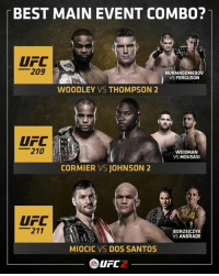 If you could only watch one...   #UFC209 #UFC210 #UFC211: BEST MAIN EVENT COMBO?  UFC  209  NURMAGOMEDOV  VS FERGUSON  WOODLEY VS THOMPSON 2  210  WEIDMAN  VS  MOUSAS  CORMIER VS JOHNSON 2  UFC  211  JEDRZEJCZYK  VS  ANDRADE  MIOCIC VS DOS SANTOS  UFC 2 If you could only watch one...   #UFC209 #UFC210 #UFC211