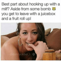 Juicebox: Best part about hooking up with a  milf? Aside from some bomb  you get to leave with a juicebox  and a fruit roll up!  duhfuckboi
