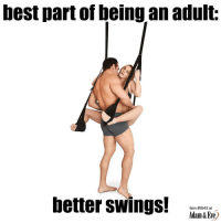 Being an Adult, Memes, and Best: best part of being an adult:  hetter swings!  Item #594X at  Adam&Eie) Get 50% OFF almost any adult item & FREE U.S.-CAN Shipping by using offer code TRASHCAN @therealadamandeve's website. 18+ Only. ad
