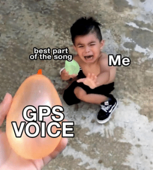 Gps, Best, and Voice: best part  of the song  Me  GPS  VOICE Turn left when the beat drops!