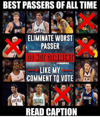 Nba, The Worst, and Best: BEST PASSERS OF ALL TIME  ELIMINATE WORST  PASSER  DONOT COMMENT  LIKE MY  COMMENT TO VOTE  @2NBAMEMES  2NBAMEMES  DALLAS  READ CAPTION GREATEST PASSERS OF ALL TIME ELIMINATION Rules ⬇️⬇️⬇️⬇️⬇️ - Like my comment to vote out the WORST passer out of the ones left! - 🚫DO NOT COMMENT!🚫 (you aren't letting others vote) don't comment anything. - If you got here early, wait for me to comment everything! - some players are excluded, don't comment about them... - Follow @2nbamemes
