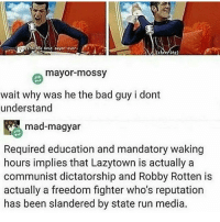 rt if u want robbie to overthrow the lazytown's communist regime: best Payor ever.  (chceting)  mayor mossy  wait why was he the bad guy i dont  understand  mad-magyar  Required education and mandatory waking  hours implies that Lazytown is actually a  communist dictatorship and Robby Rotten is  actually a freedom fighter who's reputation  has been slandered by state run media. rt if u want robbie to overthrow the lazytown's communist regime