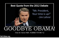 "brock obama: Best Quote from the 2012 Debate  ""Mr. President,  Your time is up!""  Jim Lehrer  GOODBYE OBAMA!  Time for Some R&R ROMNEY RYAN '12  Politifake org"