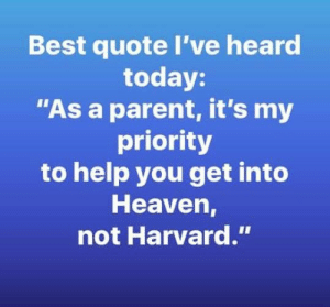 "Heaven, Memes, and Parents: Best quote I've heard  today:  ""As a parent, it's my  priority  to help you get into  Heaven,  not Harvard."" More parents need to think about what is truly important. ;)"