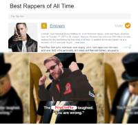 """best rappers: Best Rappers of All Time  The Top Ter  O Eminem  Vote  Eminem, born Marshall Bruce Mathers III, is an American rapper, actor and music producer  born on October 17, 1972 in St. Joseph, Missouri. Eminem has sold over 300 million records  making him the bestselling hip-hop artist of all time. In addition to his solo career, he is a  member of D12 and (with Royce ..read more.  Best flow, best lyrics, best beats, best singing, voice, best rapper ever he's best +10397  artist ever. Both of his personality, slim shady and Marshall Mathers, are great to  TheWickedApple  The  PewDiePie  Pie laughed.  """"You are wrong."""