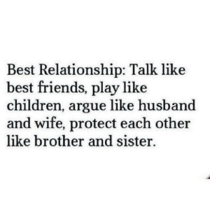 Arguing, Children, and Friends: Best Relationship: Talk like  best friends, play like  children, argue like husband  and wife, protect each other  like brother and sister.