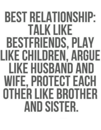 brother-and-sisters: BEST RELATIONSHIP  TALK LIKE  BESTFRIENDS. PLAY  LIKE CHILDREN, ARGUE  LIKE HUSBAND AND  WIFE, PROTECT EACH  OTHER LIKE BROTHER  AND SISTER