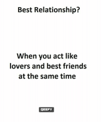 Friends, Memes, and Best: Best Relationship?  When you act like  lovers and best friends  at the same time  JEEFY